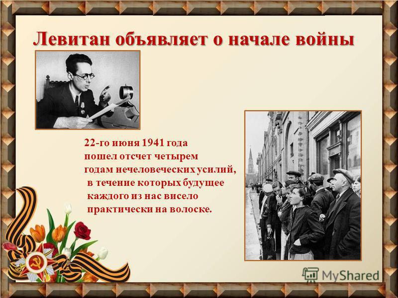 Левитан объявляет о начале войны 22-го июня 1941 года пошел отсчет четырем годам нечеловеческих усилий, в течение которых будущее каждого из нас висело практически на волоске.