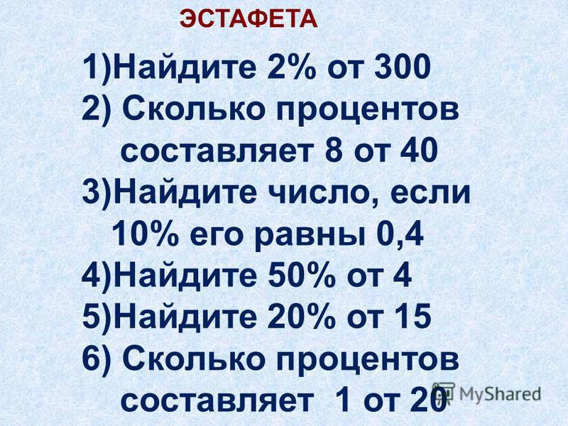 ЭСТАФЕТА 1)Найдите 2% от 300 2) Сколько процентов составляет 8 от 40 3)Найдите число, если 10% его равны 0,4 4)Найдите 50% от 4 5)Найдите 20% от 15 6) Сколько процентов составляет 1 от 20