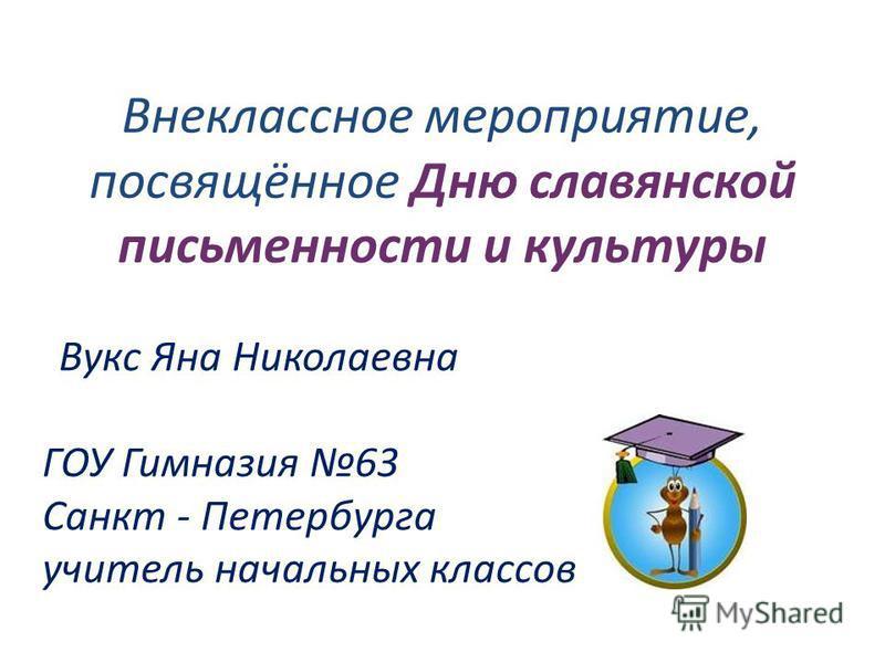 Внеклассное мероприятие, посвящённое Дню славянской письменности и культуры Вукс Яна Николаевна ГОУ Гимназия 63 Санкт - Петербурга учитель начальных классов