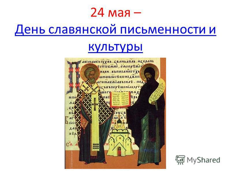24 мая – День славянской письменности и культуры День славянской письменности и культуры