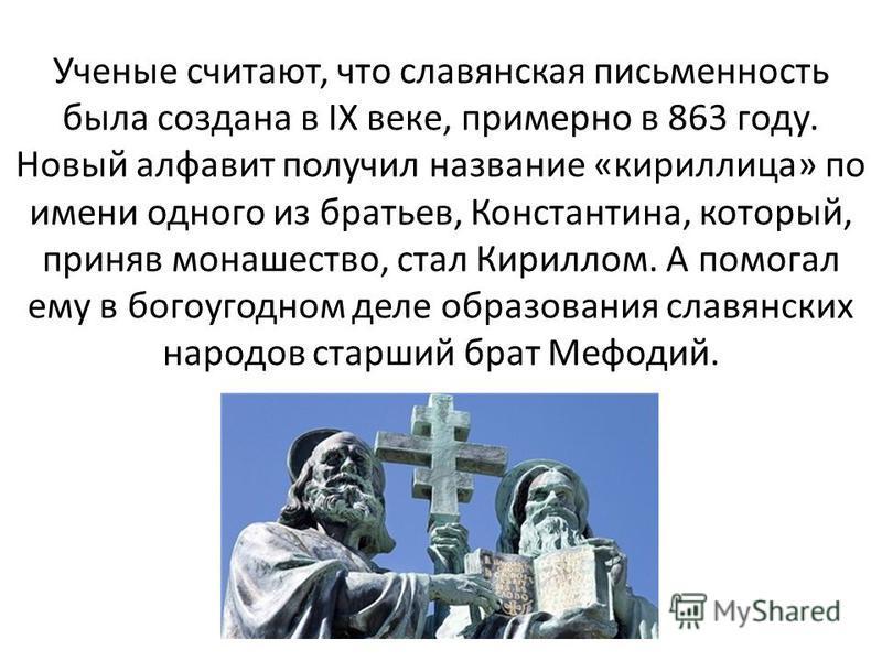 Ученые считают, что славянская письменность была создана в IX веке, примерно в 863 году. Новый алфавит получил название «кириллица» по имени одного из братьев, Константина, который, приняв монашество, стал Кириллом. А помогал ему в богоугодном деле о