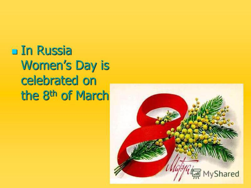 In Russia Womens Day is celebrated on the 8 th of March. In Russia Womens Day is celebrated on the 8 th of March.