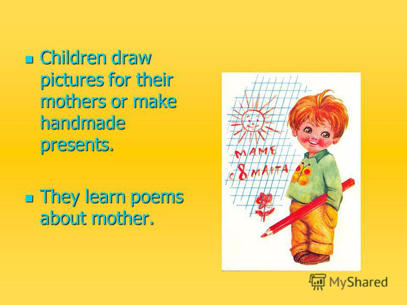 Children draw pictures for their mothers or make handmade presents. Children draw pictures for their mothers or make handmade presents. They learn poems about mother. They learn poems about mother.