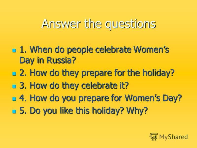 Answer the questions 1. When do people celebrate Womens Day in Russia? 1. When do people celebrate Womens Day in Russia? 2. How do they prepare for the holiday? 2. How do they prepare for the holiday? 3. How do they celebrate it? 3. How do they celeb