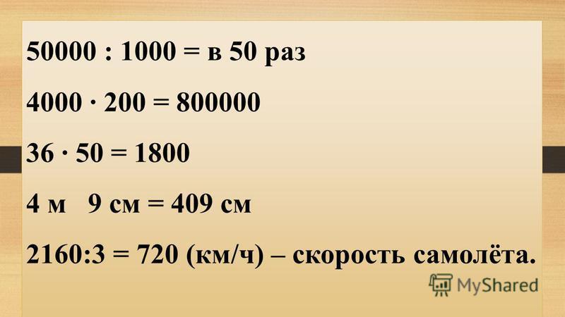 50000 : 1000 = в 50 раз 4000 · 200 = 800000 36 · 50 = 1800 4 м 9 см = 409 см 2160:3 = 720 (км/ч) – скорость самолёта.