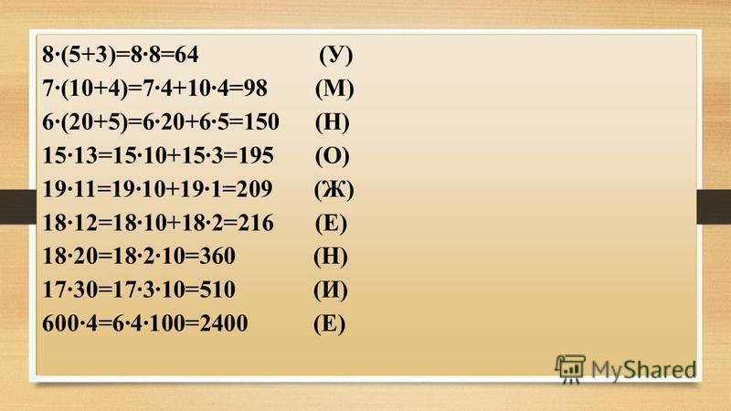 8·(5+3)=8·8=64 (У) 7·(10+4)=7·4+10·4=98 (М) 6·(20+5)=6·20+6·5=150 (Н) 15·13=15·10+15·3=195 (О) 19·11=19·10+19·1=209 (Ж) 18·12=18·10+18·2=216 (Е) 18·20=18·2·10=360 (Н) 17·30=17·3·10=510 (И) 600·4=6·4·100=2400 (Е)