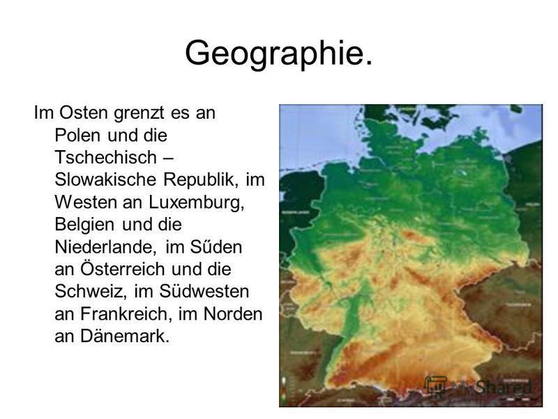 Geographie. Im Osten grenzt es an Polen und die Tschechisch – Slowakische Republik, im Westen an Luxemburg, Belgien und die Niederlande, im Sűden an Österreich und die Schweiz, im Südwesten an Frankreich, im Norden an Dänemark.