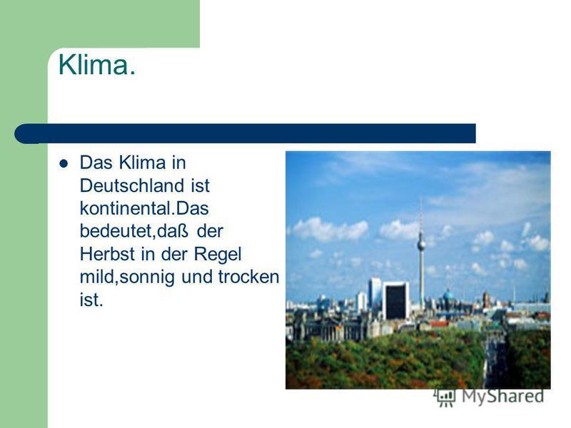 Klima. Das Klima in Deutschland ist kontinental.Das bedeutet,daß der Herbst in der Regel mild,sonnig und trocken ist.