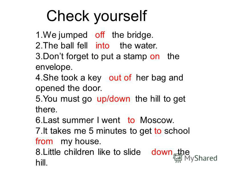 Check yourself 1. We jumped off the bridge. 2. The ball fell into the water. 3. Dont forget to put a stamp on the envelope. 4. She took a key out of her bag and opened the door. 5. You must go up/down the hill to get there. 6. Last summer I went to M