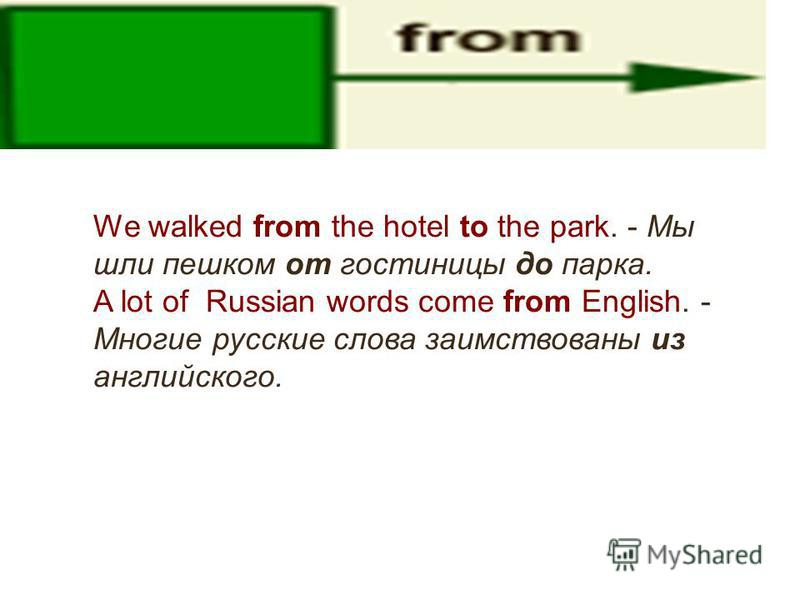 We walked from the hotel to the park. - Мы шли пешком от гостиницы до парка. A lot of Russian words come from English. - Многие русские слова заимствованы из английского.