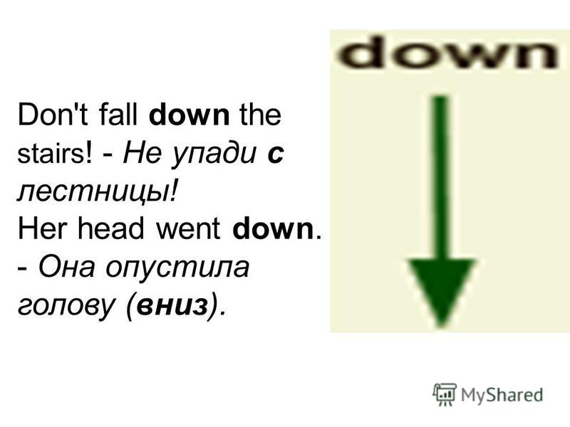 Don't fall down the stairs ! - Не упади с лестницы! Her head went down. - Она опустила голову (вниз).