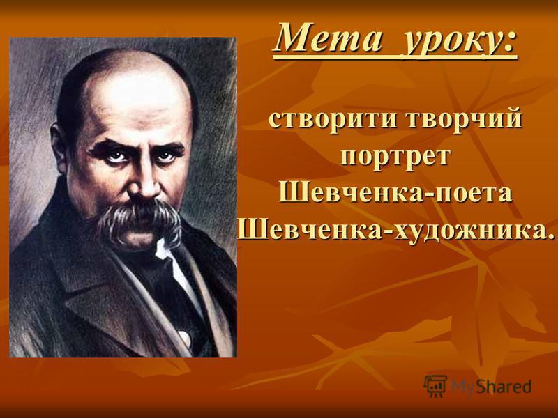 Мета уроку: створити творчий портрет Шевченка-поета Шевченка-художника.