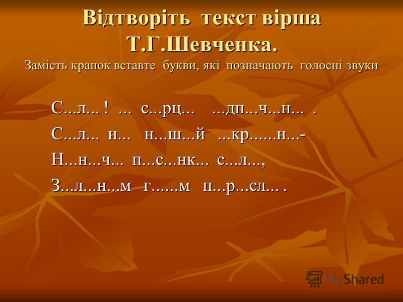 Відтворіть текст вірша Т.Г.Шевченка. Замість крапок вставте букви, які позначають голосні звуки С...л... !... с...рц......дп...ч...н.... С...л... н... н...ш...й...кр......н...- Н...н...ч... п...с...нк... с...л..., З...л...н...м г......м п...р...сл...