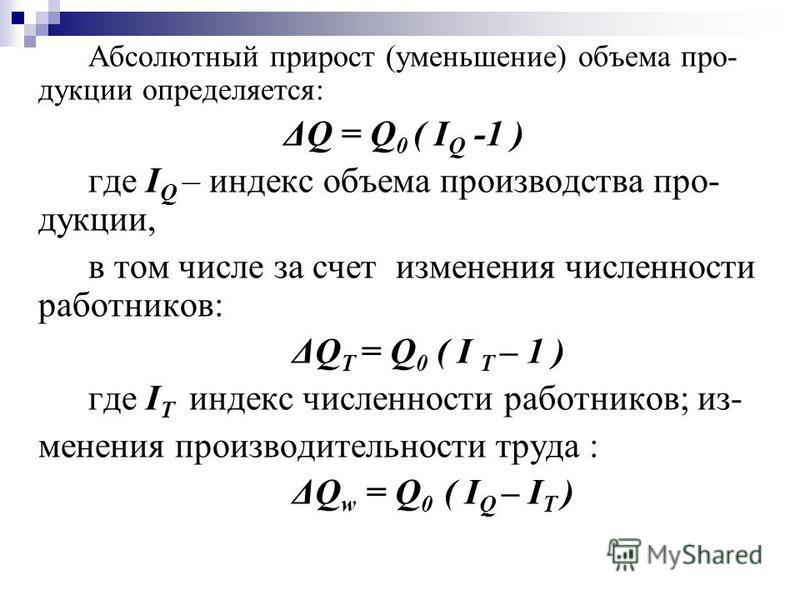 Абсолютный прирост (уменьшение) объема про- дукции определяется: ΔQ = Q 0 ( I Q -1 ) где I Q – индекс объема производства про- дукции, в том числе за счет изменения численности работников: ΔQ T = Q 0 ( I T – 1 ) где I T индекс численности работников;