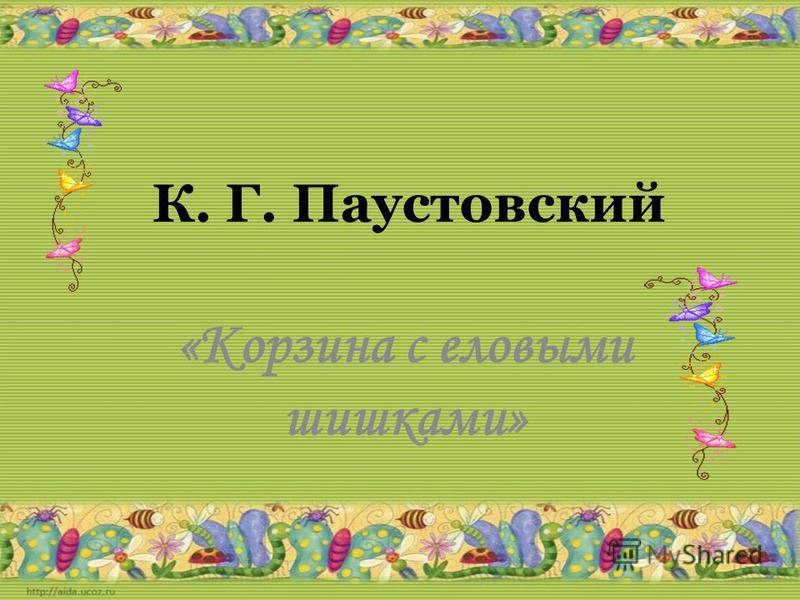 К. Г. Паустовский «Корзина с еловыми шишками»
