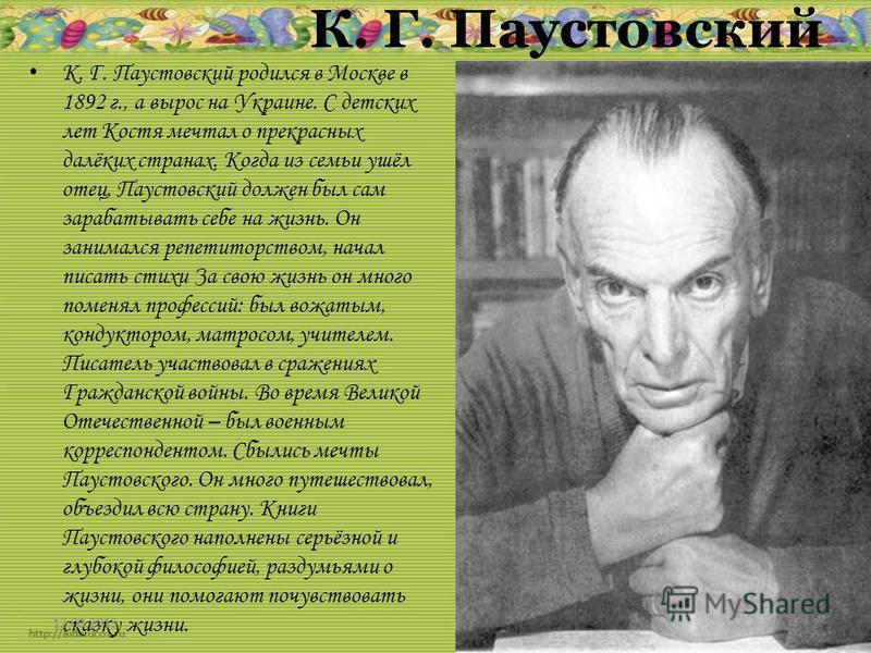 К. Г. Паустовский К. Г. Паустовский родился в Москве в 1892 г., а вырос на Украине. С детских лет Костя мечтал о прекрасных далёких странах. Когда из семьи ушёл отец, Паустовский должен был сам зарабатывать себе на жизнь. Он занимался репетиторством,