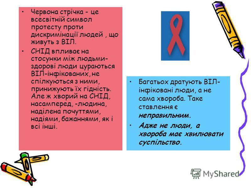 Червона стрічка - це всесвітній символ протесту проти дискримінації людей, що живуть з ВІЛ. СНІД впливає на стосунки між людьми- здорові люди цураються ВІЛ-інфікованих, не спілкуються з ними, принижують їх гідність. Але ж хворий на СНІД, насамперед,