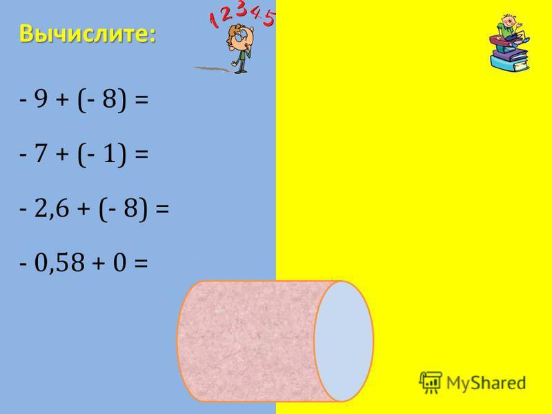 - 9 + (- 8) = - 17 - 7 + (- 1) = - 8 - 2,6 + (- 8) = - 10,6 - 0,58 + 0 = - 0,58 Вычислите: