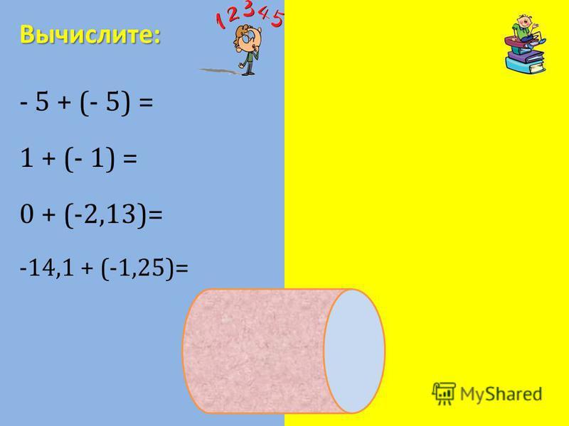 - 5 + (- 5) = - 10 1 + (- 1) = 0 0 + (-2,13)= -2,13 -14,1 + (-1,25)= - 15,35 Вычислите: