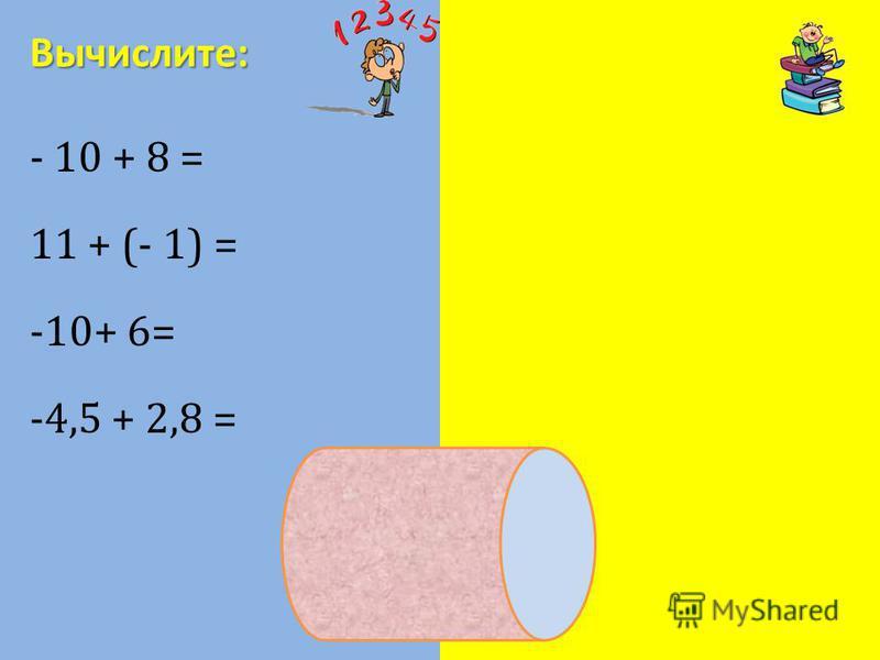 - 10 + 8 = - 2 11 + (- 1) = 10 -10+ 6= - 4 -4,5 + 2,8 = -1,7 Вычислите: