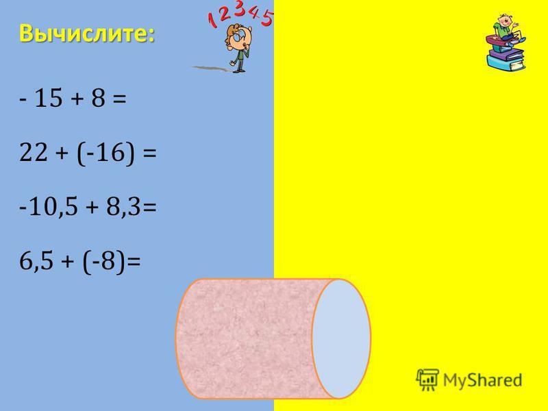 - 15 + 8 = - 7 22 + (-16) = 6 -10,5 + 8,3= - 2,2 6,5 + (-8)= - 1,5 Вычислите: