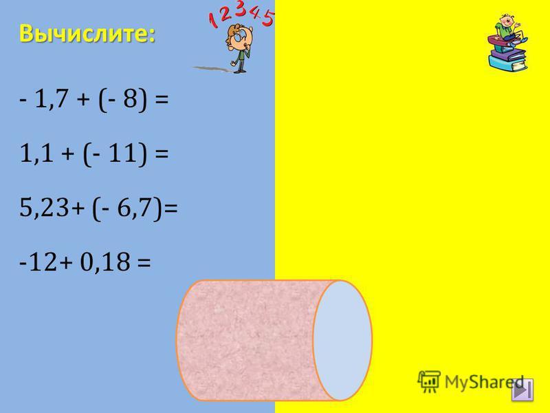 - 1,7 + (- 8) = -9,7 1,1 + (- 11) = -9,9 5,23+ (- 6,7)= - 1,47 -12+ 0,18 = - 11,82 Вычислите: