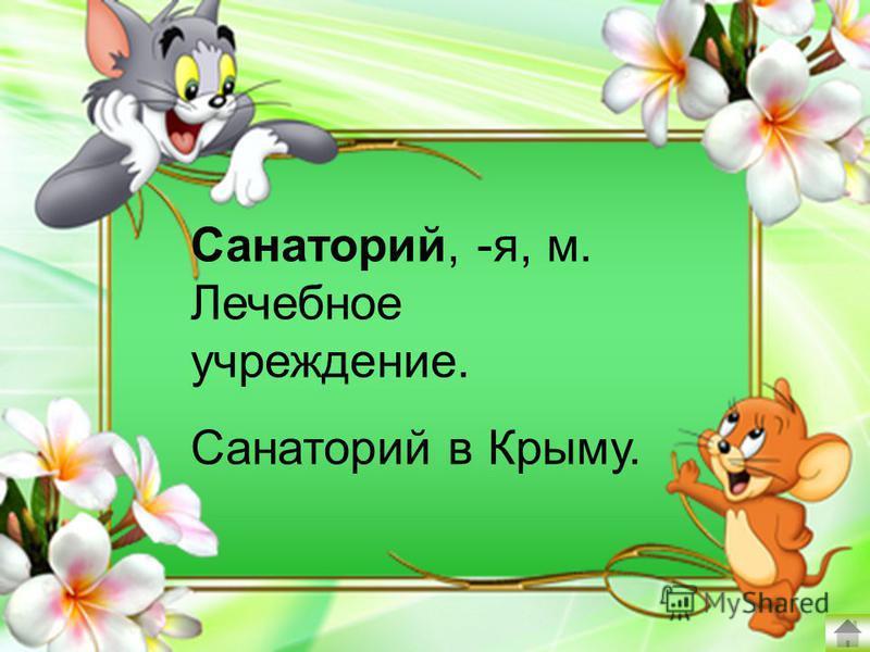Санаторий, -я, м. Лечебное учреждение. Санаторий в Крыму.