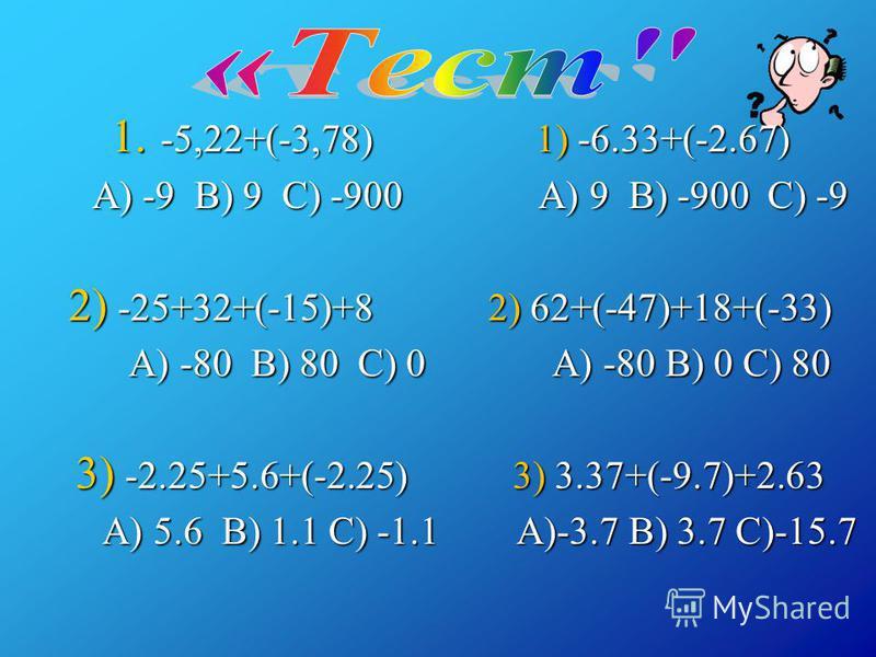 1. -5,22+(-3,78) 1) -6.33+(-2.67) A) -9 B) 9 C) -900 A) 9 B) -900 C) -9 A) -9 B) 9 C) -900 A) 9 B) -900 C) -9 2) -25+32+(-15)+8 2) 62+(-47)+18+(-33) A) -80 B) 80 C) 0 A) -80 B) 0 C) 80 A) -80 B) 80 C) 0 A) -80 B) 0 C) 80 3) -2.25+5.6+(-2.25) 3) 3.37+