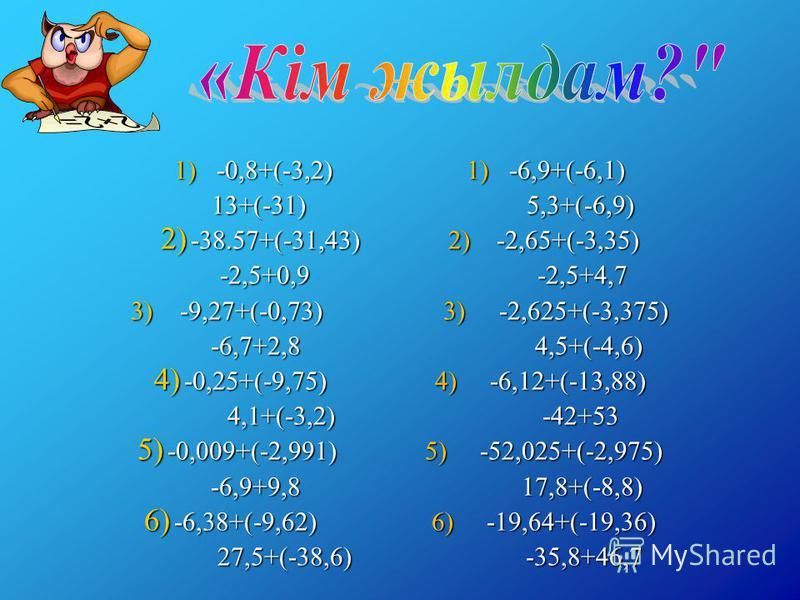 1) -0,8+(-3,2) 1) -6,9+(-6,1) 13+(-31) 5,3+(-6,9) 13+(-31) 5,3+(-6,9) 2) -38.57+(-31,43) 2) -2,65+(-3,35) -2,5+0,9 -2,5+4,7 -2,5+0,9 -2,5+4,7 3) -9,27+(-0,73) 3) -2,625+(-3,375) -6,7+2,8 4,5+(-4,6) -6,7+2,8 4,5+(-4,6) 4) -0,25+(-9,75) 4) -6,12+(-13,8