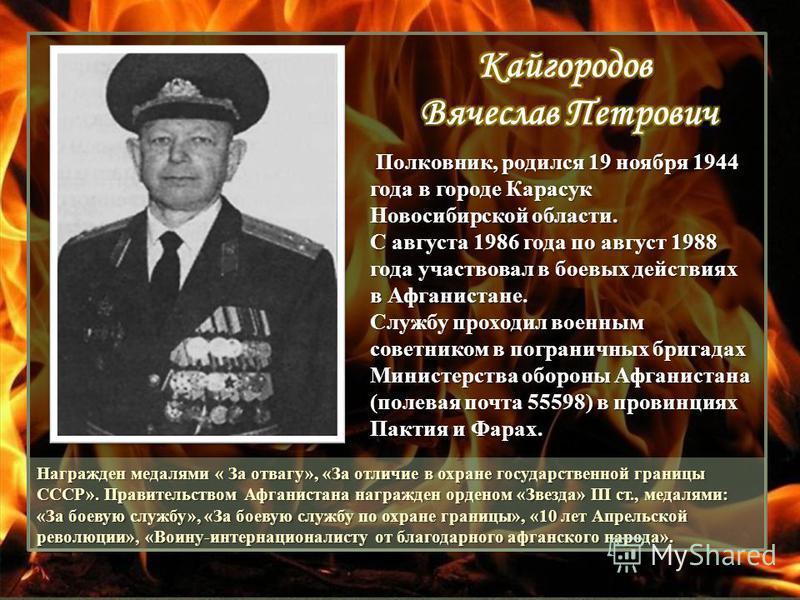 Полковник, родился 19 ноября 1944 года в городе Карасук Новосибирской области. С августа 1986 года по август 1988 года участвовал в боевых действиях в Афганистане. Службу проходил военным советником в пограничных бригадах Министерства обороны Афганис