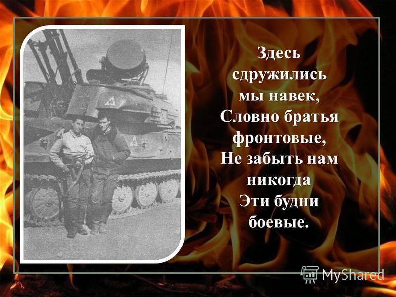 Здесь сдружились мы навек, Словно братья фронтовые, Не забыть нам никогда Эти будни боевые.
