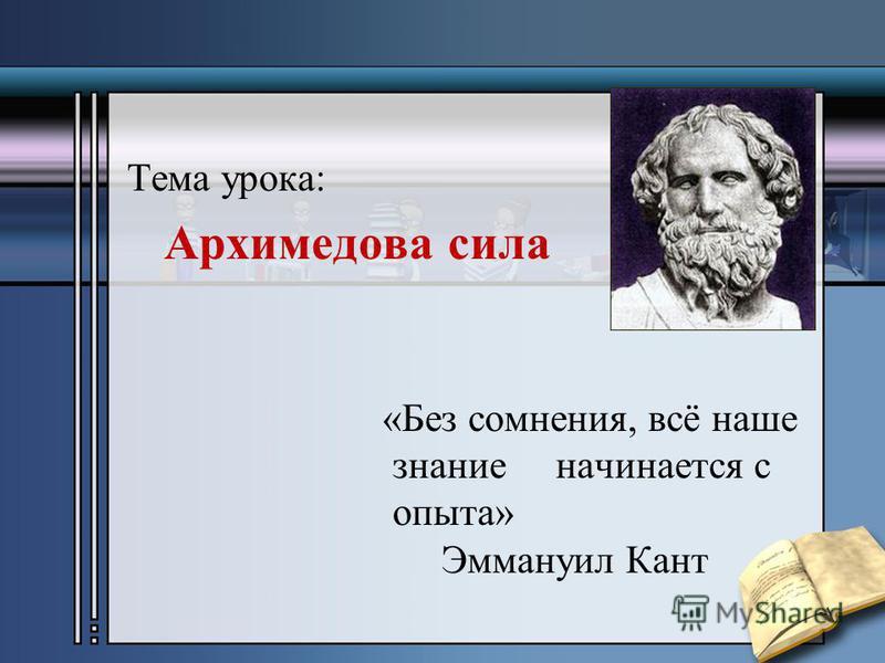 Тема урока: Архимедова сила «Без сомнения, всё наше знание начинается с опыта» Эммануил Кант