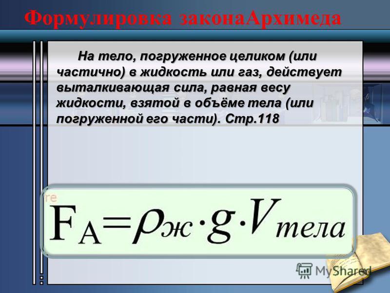 Формулировка закона Архимеда На тело, погруженное целиком (или частично) в жидкость или газ, действует выталкивающая сила, равная весу жидкости, взятой в объёме тела (или погруженной его части). Стр.118 На тело, погруженное целиком (или частично) в ж