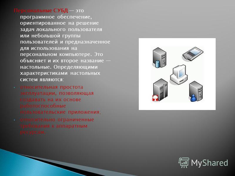 Персональные СУБД это программное обеспечение, ориентированное на решение задач локального пользователя или небольшой группы пользователей и предназначенное для использования на персональном компьютере. Это объясняет и их второе название настольные.