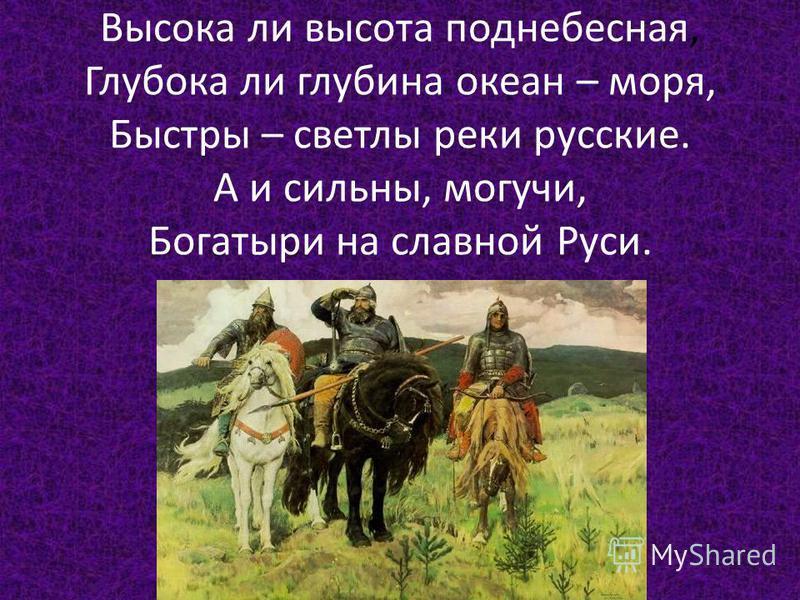 Высока ли высота поднебесная, Глубока ли глубина океан – моря, Быстры – светлы реки русские. А и сильны, могучи, Богатыри на славной Руси.