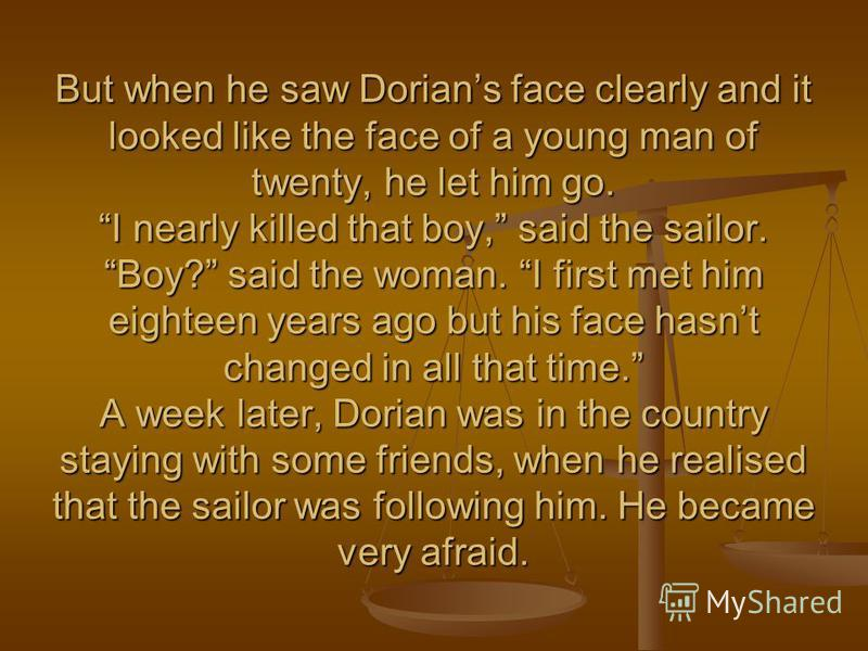 But when he saw Dorians face clearly and it looked like the face of a young man of twenty, he let him go. I nearly killed that boy, said the sailor. Boy? said the woman. I first met him eighteen years ago but his face hasnt changed in all that time.