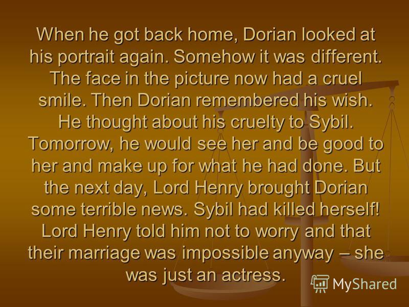 When he got back home, Dorian looked at his portrait again. Somehow it was different. The face in the picture now had a cruel smile. Then Dorian remembered his wish. He thought about his cruelty to Sybil. Tomorrow, he would see her and be good to her