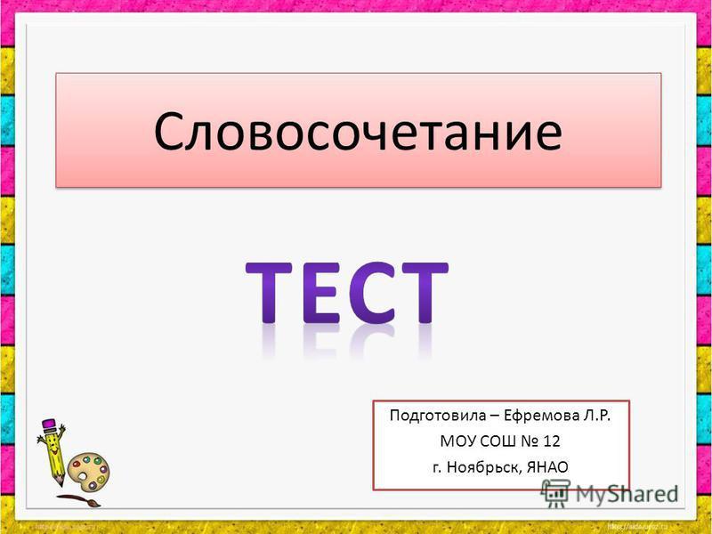 Словосочетание Подготовила – Ефремова Л.Р. МОУ СОШ 12 г. Ноябрьск, ЯНАО