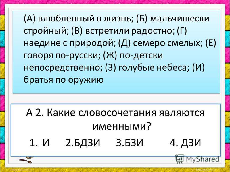 А 2. Какие словосочетания являются именными? 1. И 2. БДЗИ 3. БЗИ 4. ДЗИ (А) влюбленный в жизнь; (Б) мальчишески стройный; (В) встретили радостно; (Г) наедине с природой; (Д) семеро смелых; (Е) говоря по-русски; (Ж) по-детски непосредственно; (3) голу