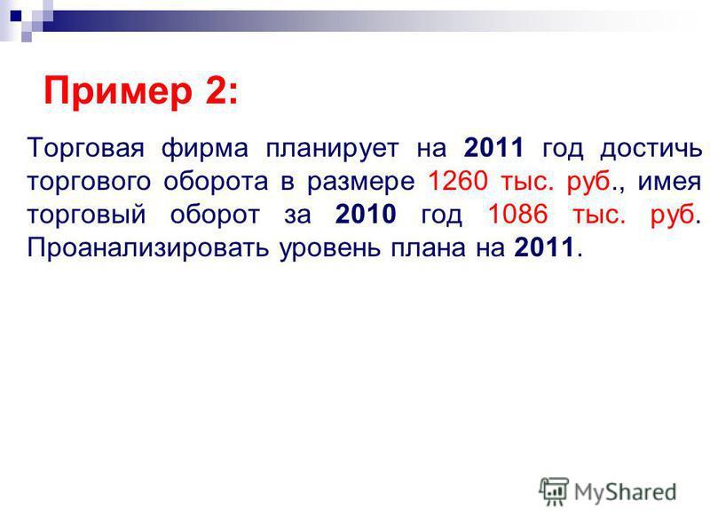 Торговая фирма планирует на 2011 год достичь торгового оборота в размере 1260 тыс. руб., имея торговый оборот за 2010 год 1086 тыс. руб. Проанализировать уровень плана на 2011. Пример 2:
