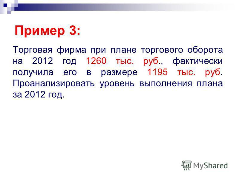 Торговая фирма при плане торгового оборота на 2012 год 1260 тыс. руб., фактически получила его в размере 1195 тыс. руб. Проанализировать уровень выполнения плана за 2012 год. Пример 3: