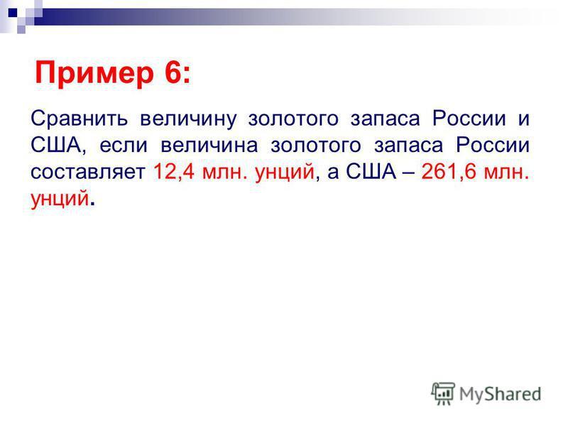 Сравнить величину золотого запаса России и США, если величина золотого запаса России составляет 12,4 млн. унций, а США – 261,6 млн. унций. Пример 6: