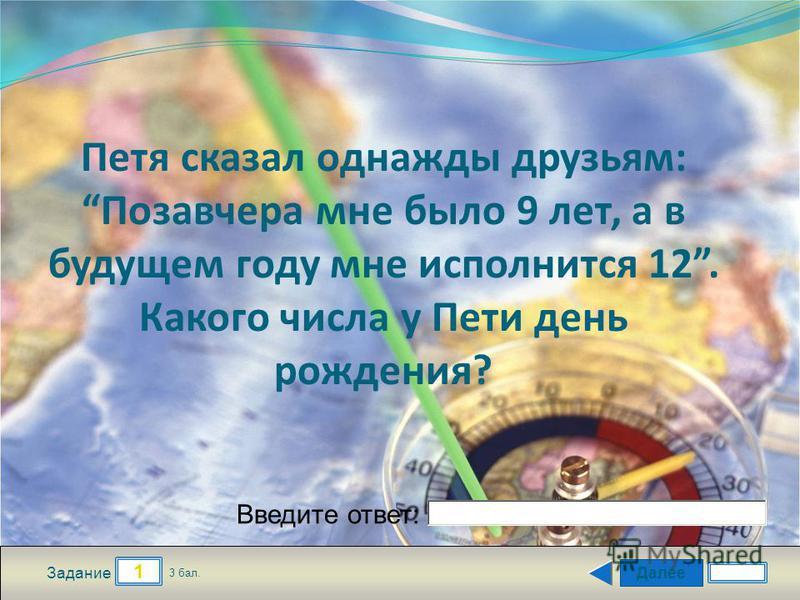 Далее 1 Задание 3 бал. Введите ответ: Петя сказал однажды друзьям: Позавчера мне было 9 лет, а в будущем году мне исполнится 12. Какого числа у Пети день рождения?