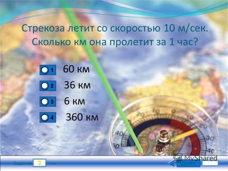 Далее 3 Задание 3 бал. 1111 2222 3333 4444 Стрекоза летит со скоростью 10 м/сек. Сколько км она пролетит за 1 час? 60 км 36 км 6 км 360 км