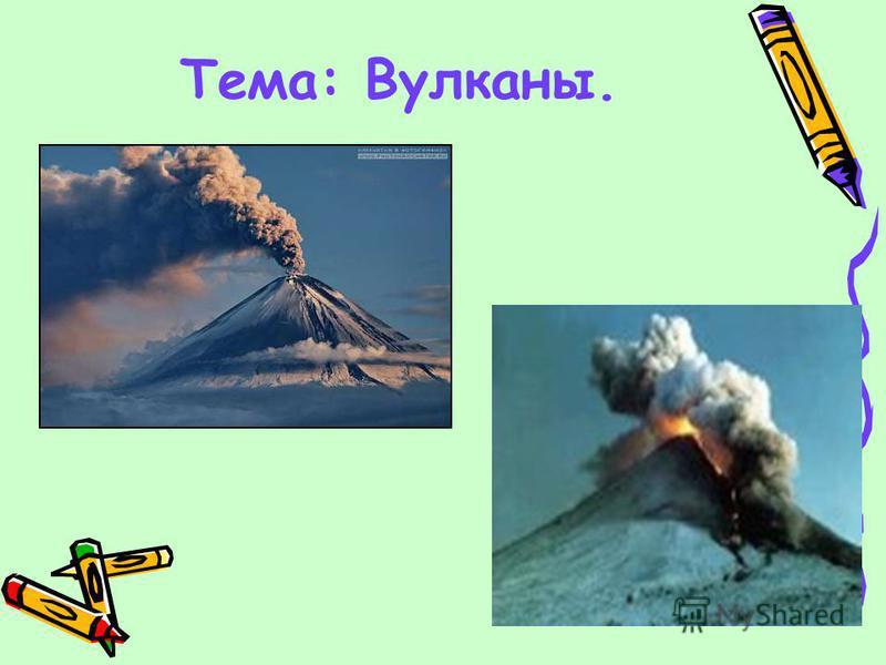 Тема: Вулканы.