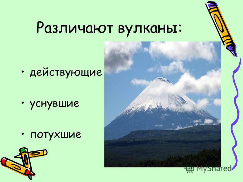 Различают вулканы: действующие уснувшие потухшие