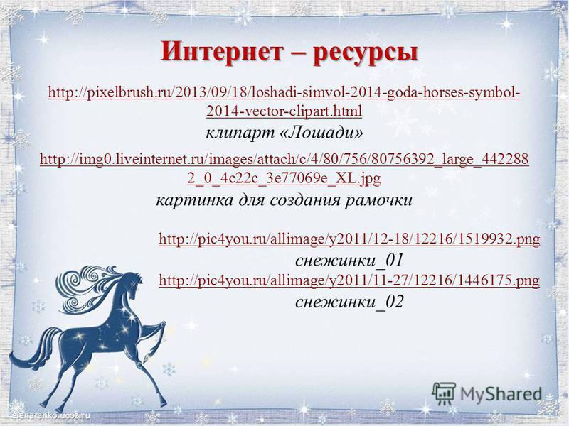 Интернет – ресурсы http://pixelbrush.ru/2013/09/18/loshadi-simvol-2014-goda-horses-symbol- 2014-vector-clipart.html клипарт «Лошади» http://img0.liveinternet.ru/images/attach/c/4/80/756/80756392_large_442288 2_0_4c22c_3e77069e_XL.jpg картинка для соз
