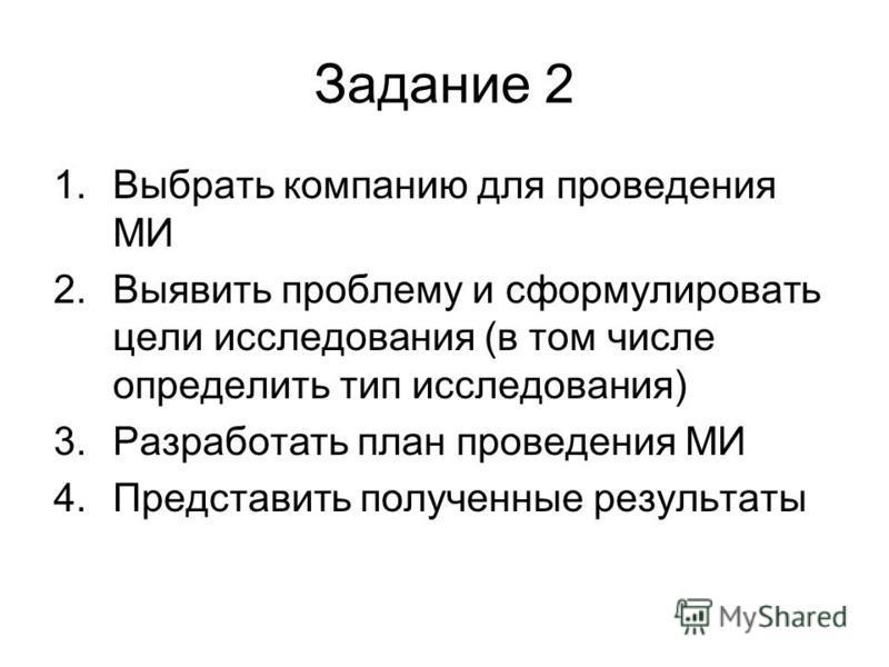 Задание 2 1. Выбрать компанию для проведения МИ 2. Выявить проблему и сформулировать цели исследования (в том числе определить тип исследования) 3. Разработать план проведения МИ 4. Представить полученные результаты