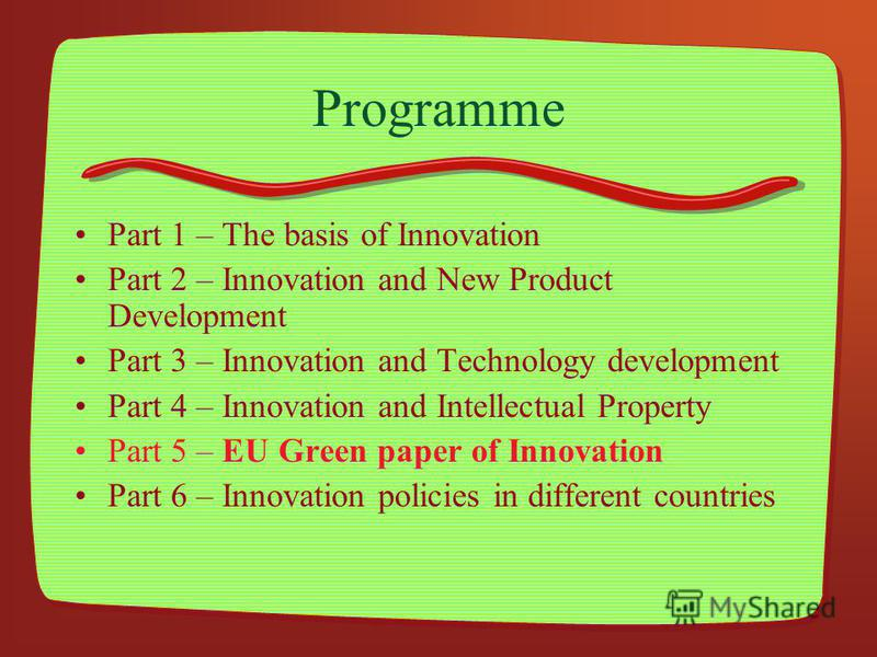Programme Part 1 – The basis of Innovation Part 2 – Innovation and New Product Development Part 3 – Innovation and Technology development Part 4 – Innovation and Intellectual Property Part 5 – EU Green paper of Innovation Part 6 – Innovation policies