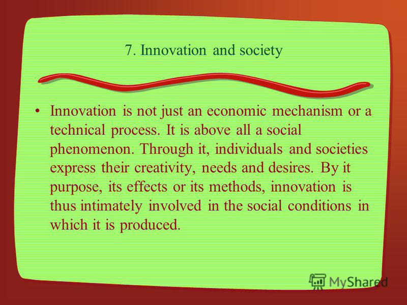 7. Innovation and society Innovation is not just an economic mechanism or a technical process. It is above all a social phenomenon. Through it, individuals and societies express their creativity, needs and desires. By it purpose, its effects or its m